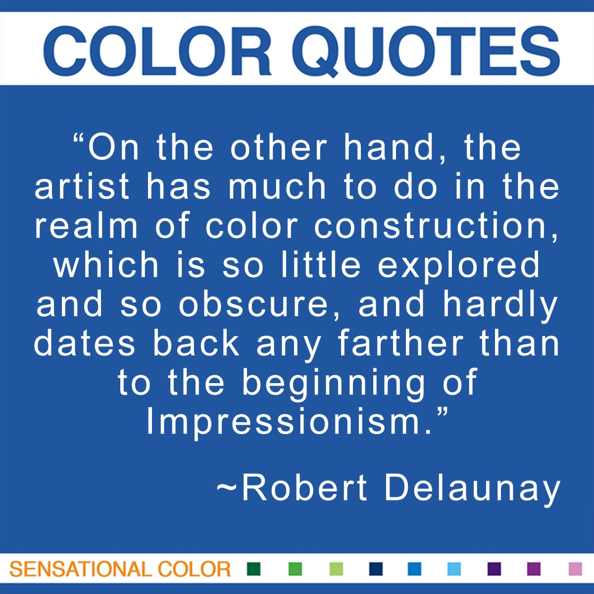 """On the other hand, the artist has much to do in the realm of color construction, which is so little explored and so obscure, and hardly dates back any farther than to the beginning of Impressionism."" - Robert Delaunay"