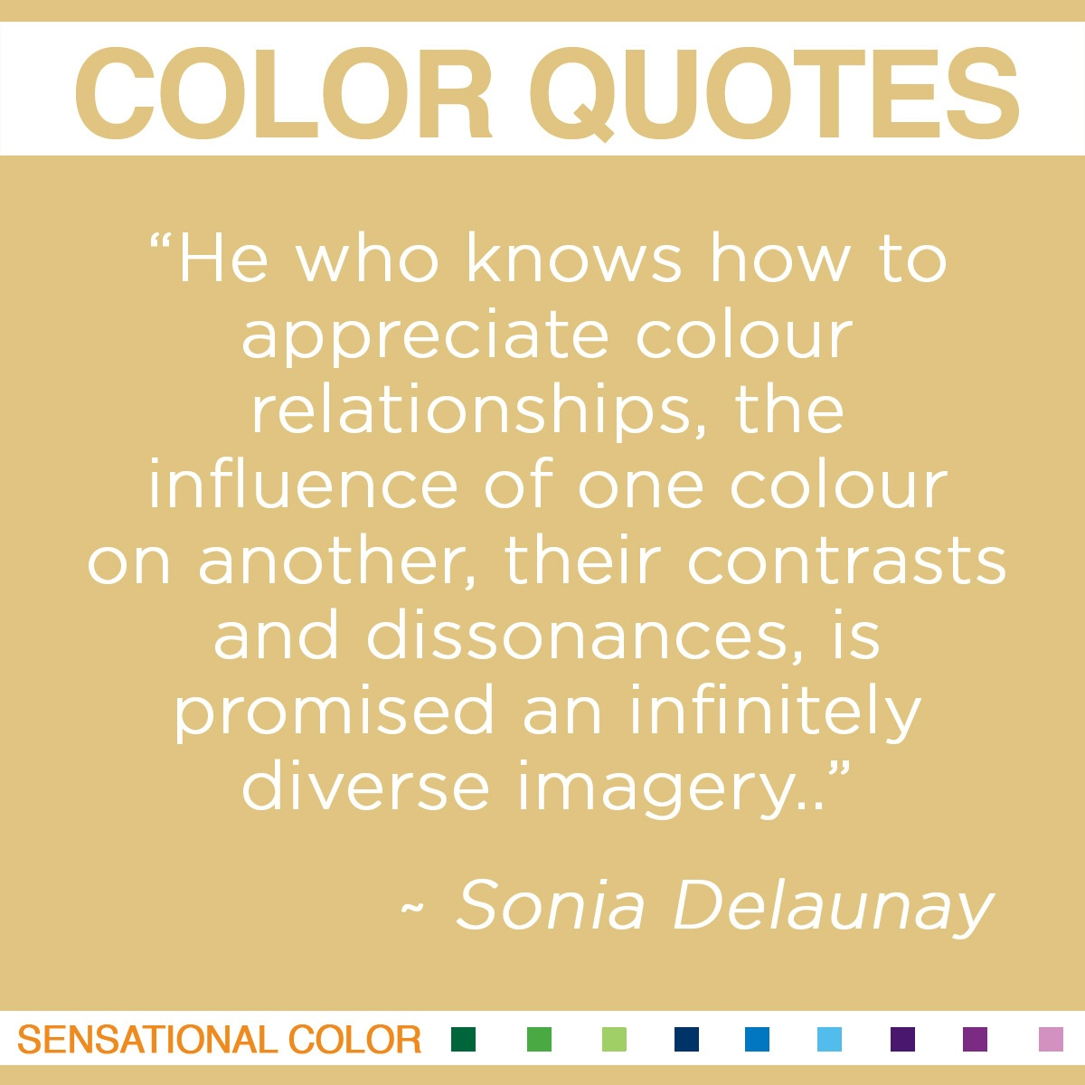 """He who knows how to appreciate colour relationships, the influence of one colour on another, their contrasts and dissonances, is promised an infinitely diverse imagery."" - Sonia Delaunay"