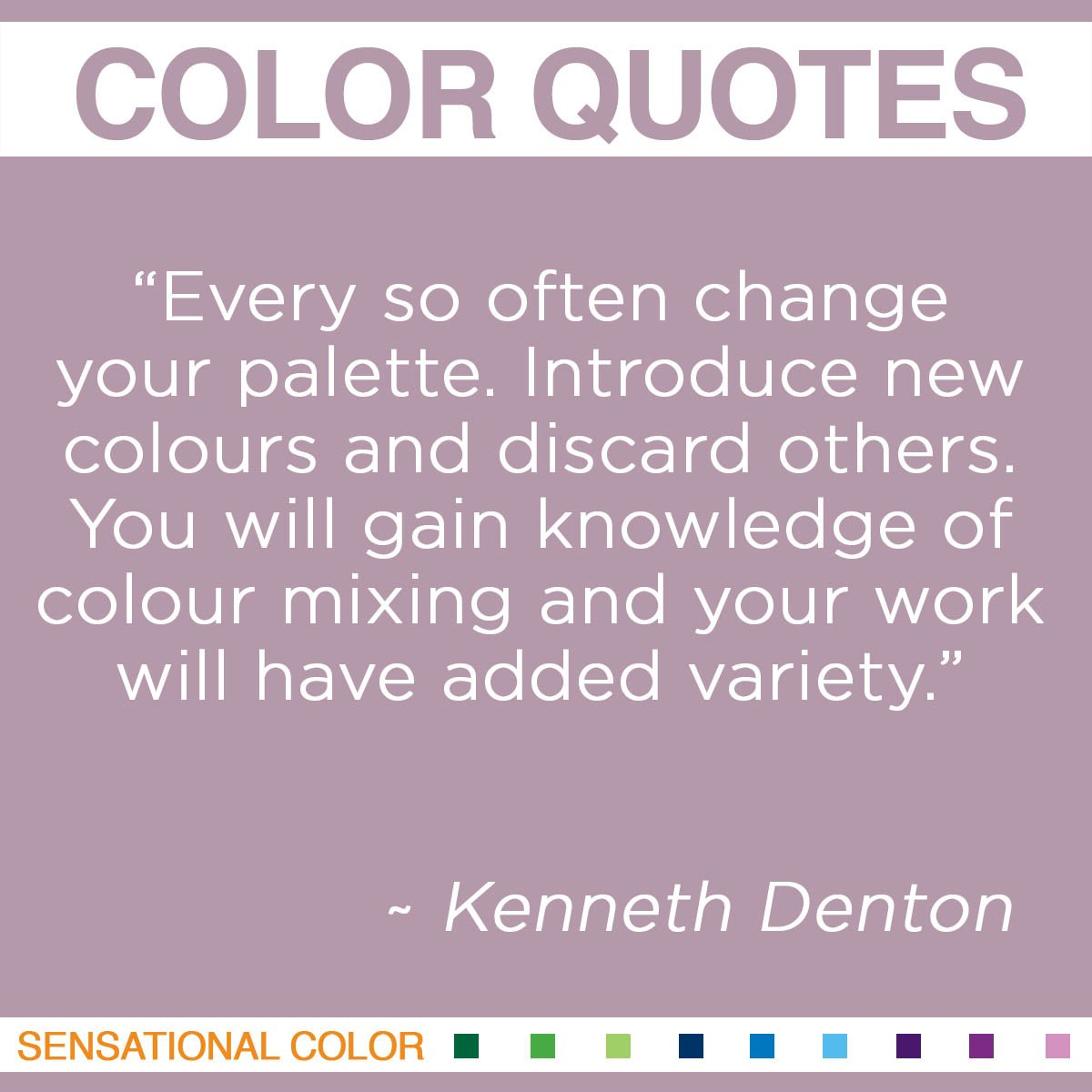 """Every so often change your palette. Introduce new colours and discard others. You will gain knowledge of colour mixing and your work will have added variety."" - Kenneth Denton"