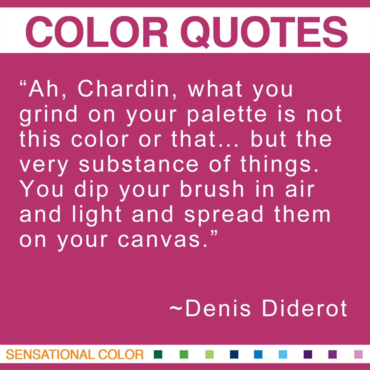 """Ah, Chardin, what you grind on your palette is not this color or that… but the very substance of things. You dip your brush in air and light and spread them on your canvas."" - Denis Diderot"