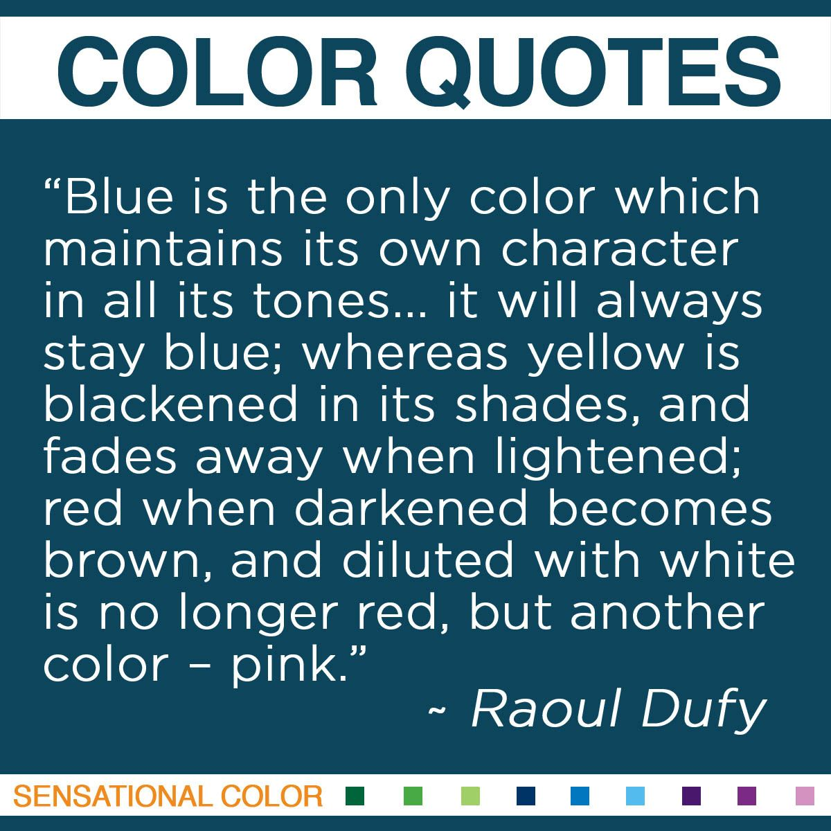 """Blue is the only color which maintains its own character in all its tones… it will always stay blue; whereas yellow is blackened in its shades, and fades away when lightened; red when darkened becomes brown, and diluted with white is no longer red, but another color – pink."" - Raoul Dufy"