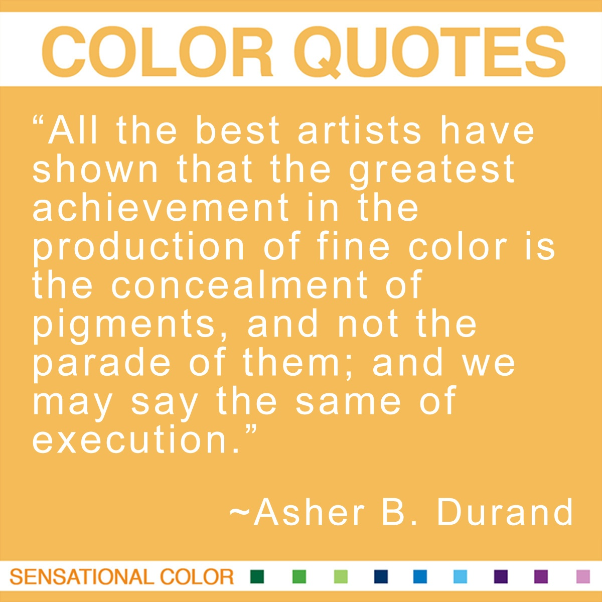 """All the best artists have shown that the greatest achievement in the production of fine color is the concealment of pigments, and not the parade of them; and we may say the same of execution."" - Asher B. Durand"