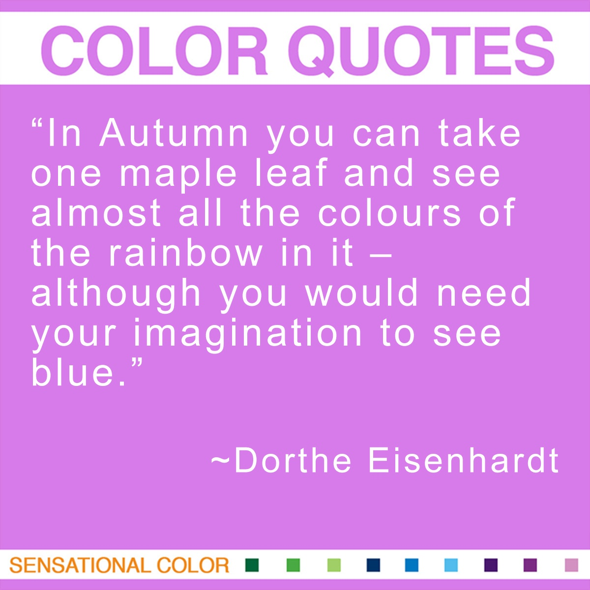 """In Autumn you can take one maple leaf and see almost all the colours of the rainbow in it – although you would need your imagination to see blue."" - Dorthe Eisenhardt"
