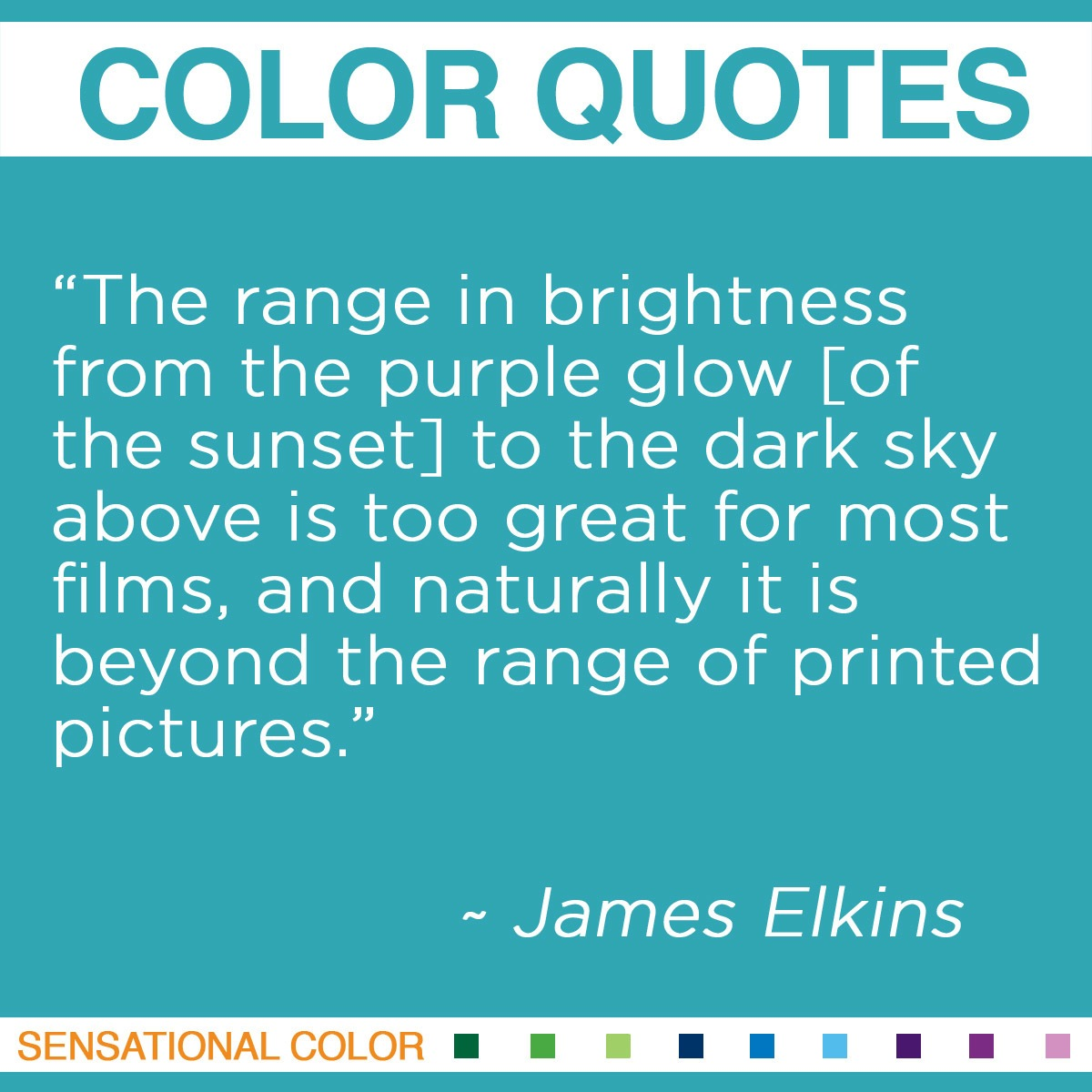 """The range in brightness from the purple glow [of the sunset] to the dark sky above is too great for most films, and naturally it is beyond the range of printed pictures."" - James Elkins"