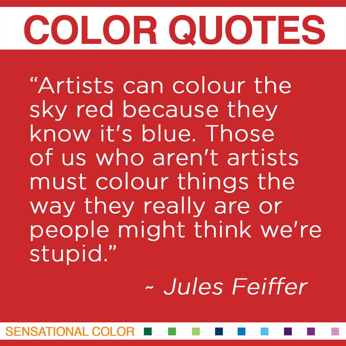 """Artists can colour the sky red because they know it's blue. Those of us who aren't artists must colour things the way they really are or people might think we're stupid."" - Jules Feiffer"