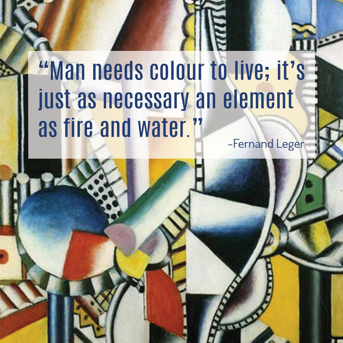 """""""Man needs colour to live; it's just as necessary an element as fire and water."""" - Fernand Leger"""