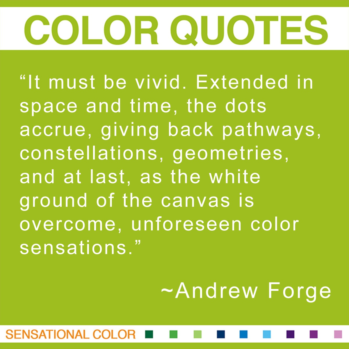 """It must be vivid. Extended in space and time, the dots accrue, giving back pathways, constellations, geometries, and at last, as the white ground of the canvas is overcome, unforeseen color sensations."" - Andrew Forge"