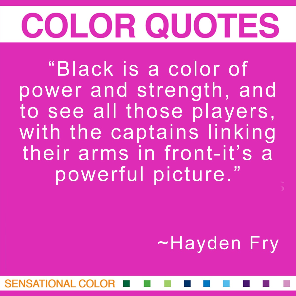 """Black is a color of power and strength, and to see all those players, with the captains linking their arms in front-it's a powerful picture."" - Hayden Fry"