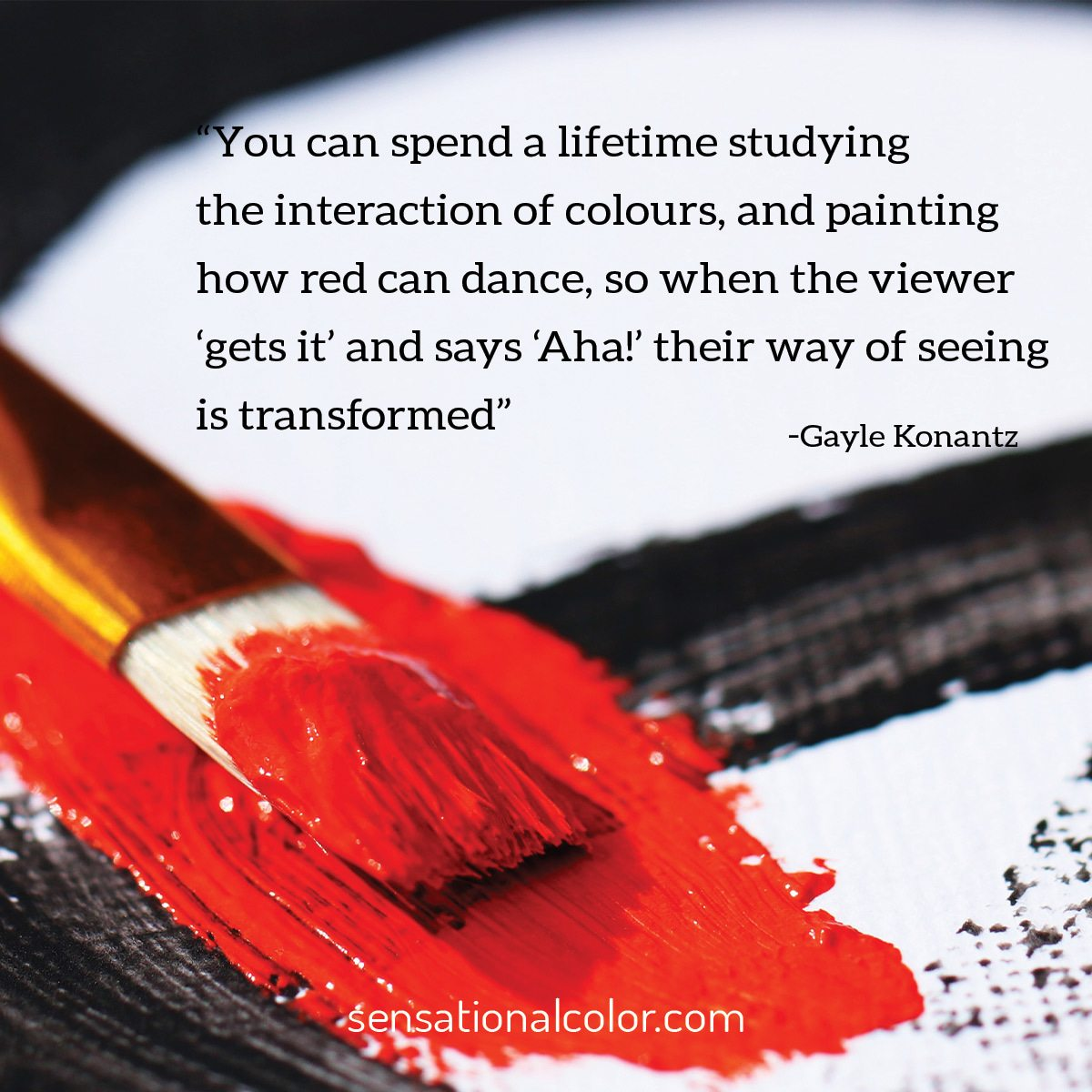 """""""You can spend a lifetime studying the interaction of colours, and painting how red can dance, so when the viewer 'gets it' and says 'Aha!' their way of seeing is transformed."""" - Gayle Konantz"""