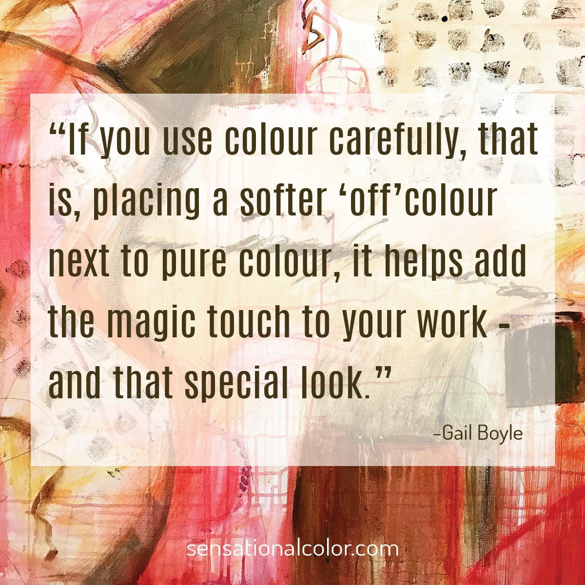 """If you use colour carefully, that is, placing a softer 'off' colour next to pure colour, it helps add the magic touch to your work – and that special look."" - Gail Boyle"