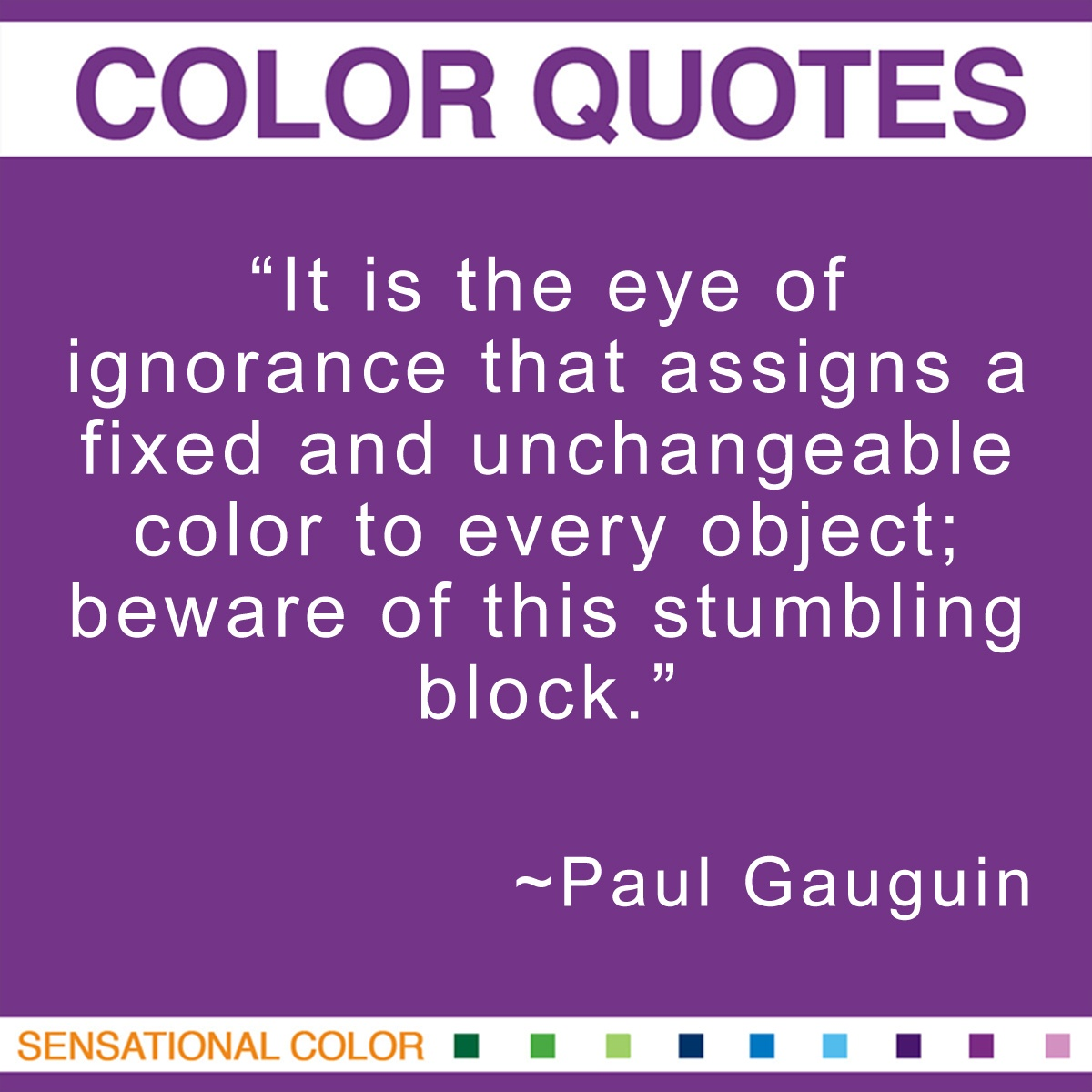"""It is the eye of ignorance that assigns a fixed and unchangeable color to every object; beware of this stumbling block."" - Paul Gauguin"