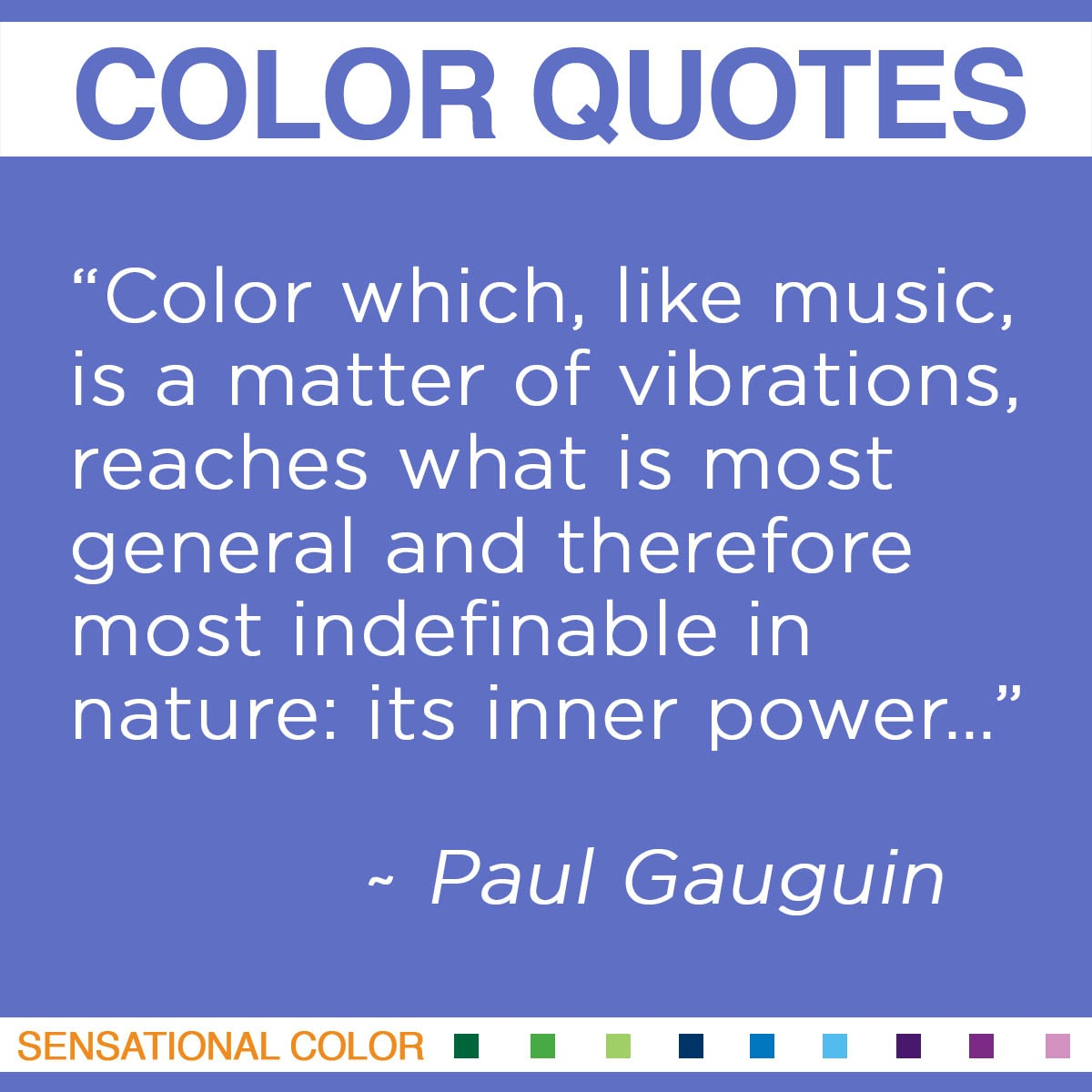 """Color which, like music, is a matter of vibrations, reaches what is most general and therefore most indefinable in nature: its inner power.""  - Paul Gauguin"