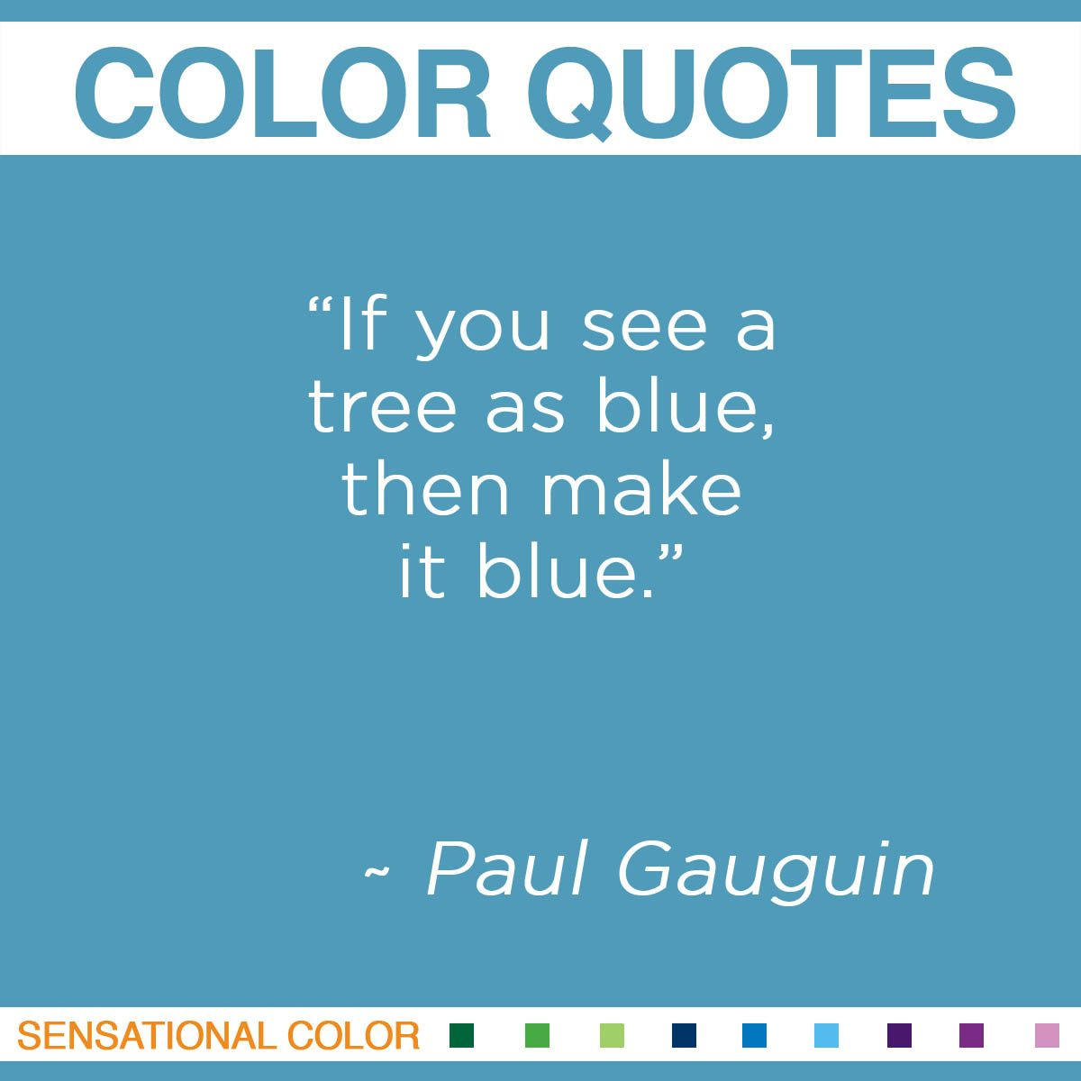 """If you see a tree as blue, then make it blue."" - Paul Gauguin"