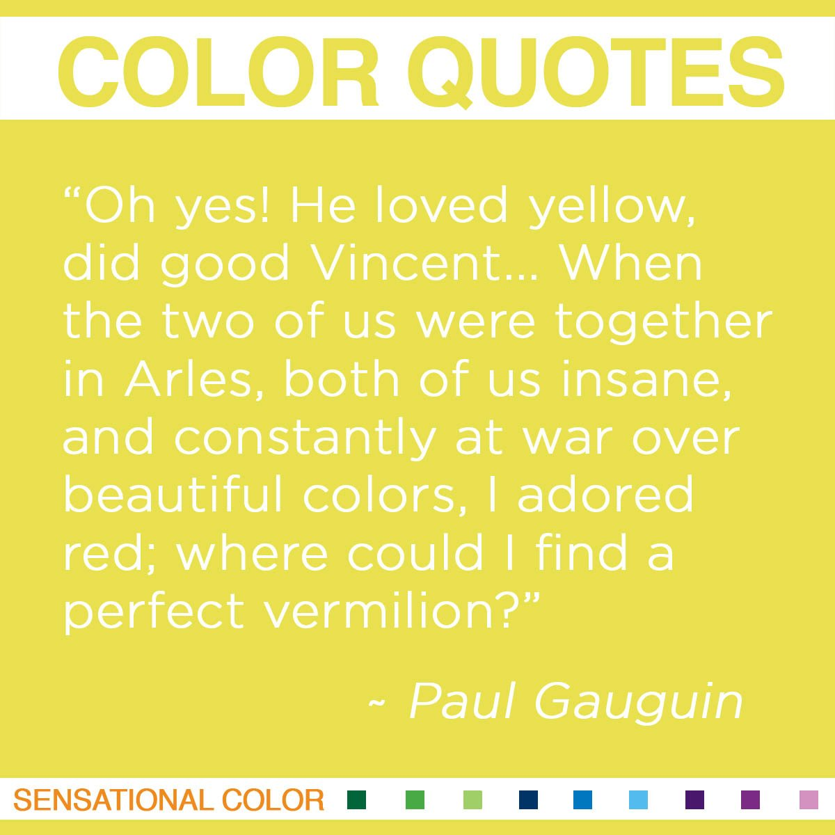 """Oh yes! He loved yellow, did good Vincent… When the two of us were together in Arles, both of us insane, and constantly at war over beautiful colors, I adored red; where could I find a perfect vermilion?"" - Paul Gauguin"