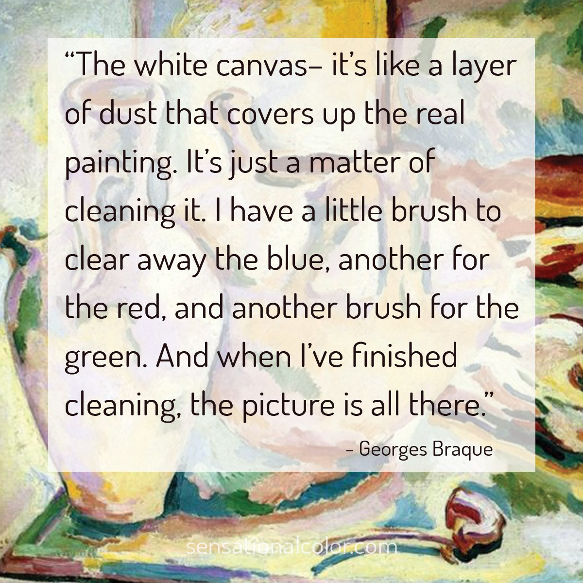 """The white canvas– it's like a layer of dust that covers up the real painting. It's just a matter of cleaning it. I have a little brush to clear away the blue, another for the red, and another brush for the green. And when I've finished cleaning, the picture is all there."" - Georges Braque"