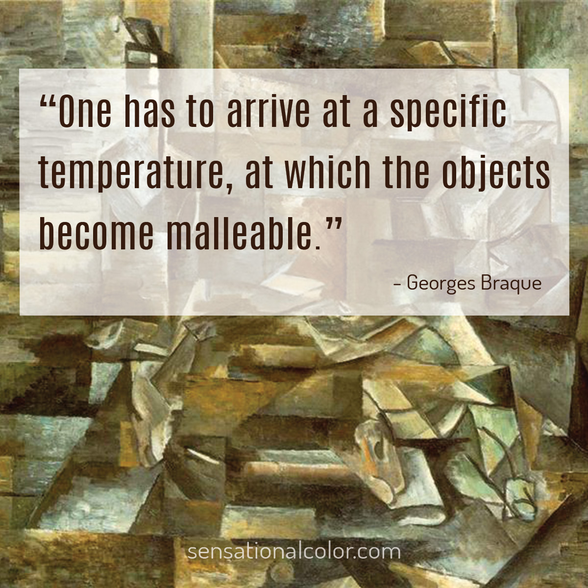 """One has to arrive at a specific temperature, at which the objects become malleable."" - Georges Braque"