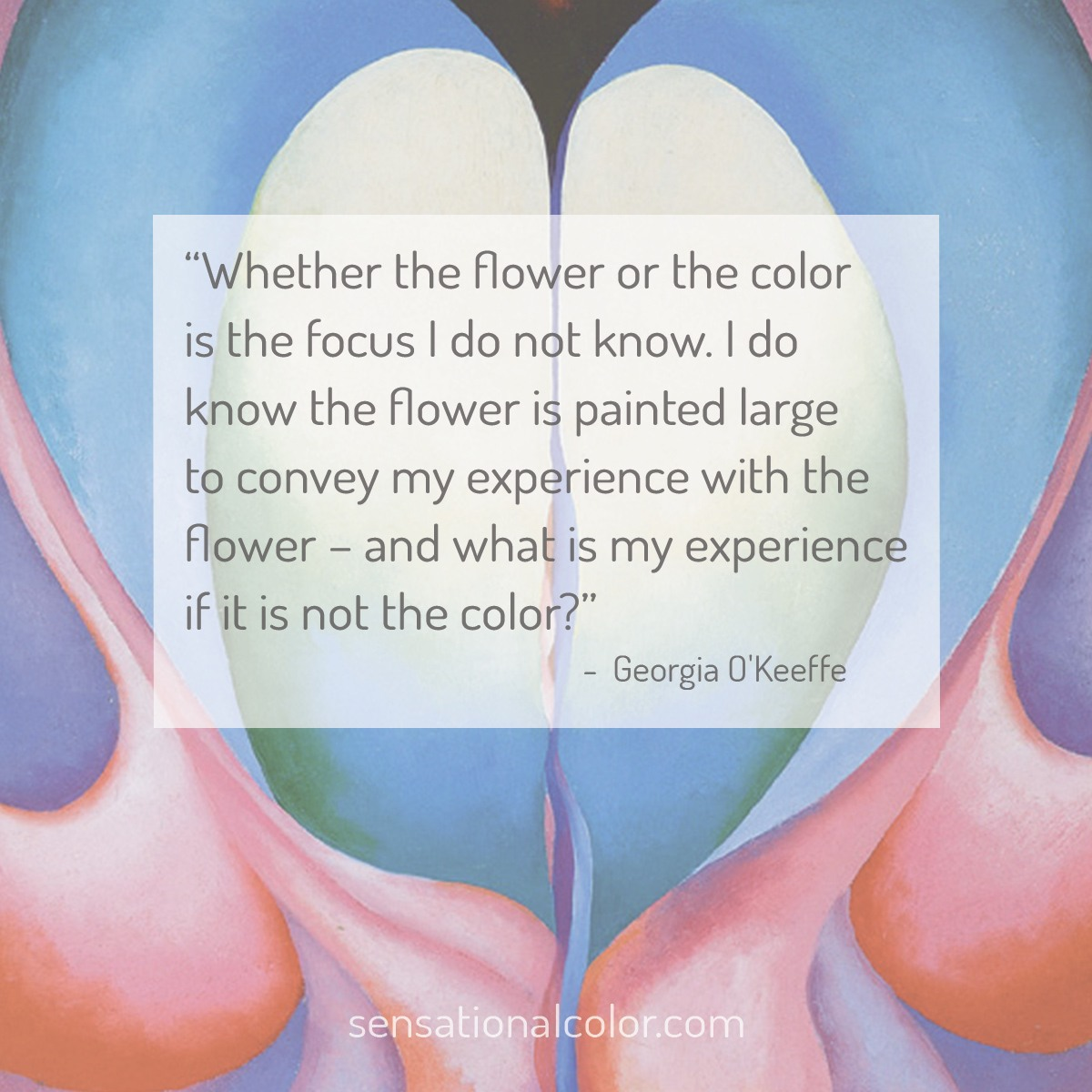 """Whether the flower or the color is the focus I do not know. I do know the flower is painted large to convey my experience with the flower – and what is my experience if it is not the color?"" - Georgia O'Keeffe"