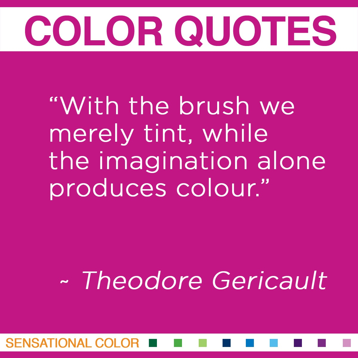 """With the brush we merely tint, while the imagination alone produces colour."" - Theodore Gericault"