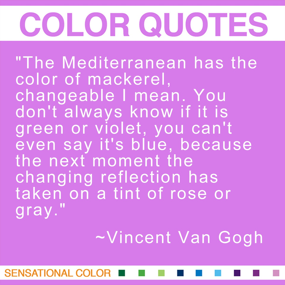 """The Mediterranean has the color of mackerel, changeable I mean. You don't always know if it is green or violet, you can't even say it's blue, because the next moment the changing reflection has taken on a tint of rose or gray."" - Vincent Van Gogh"