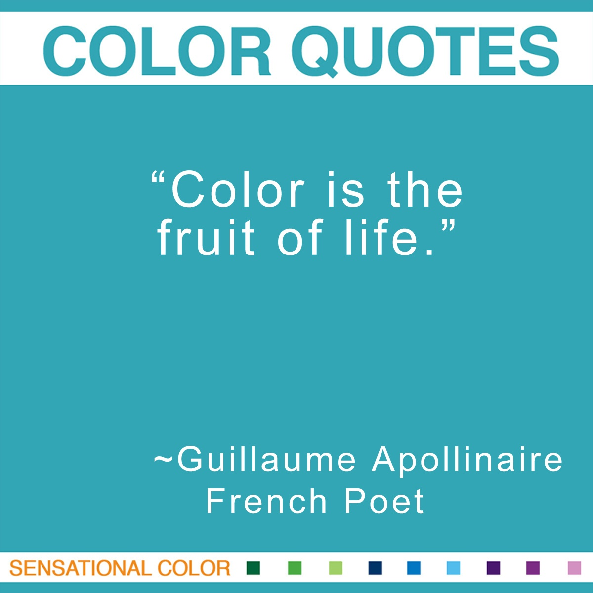 """Color is the fruit of life."" - Guillaume Apollinaire"