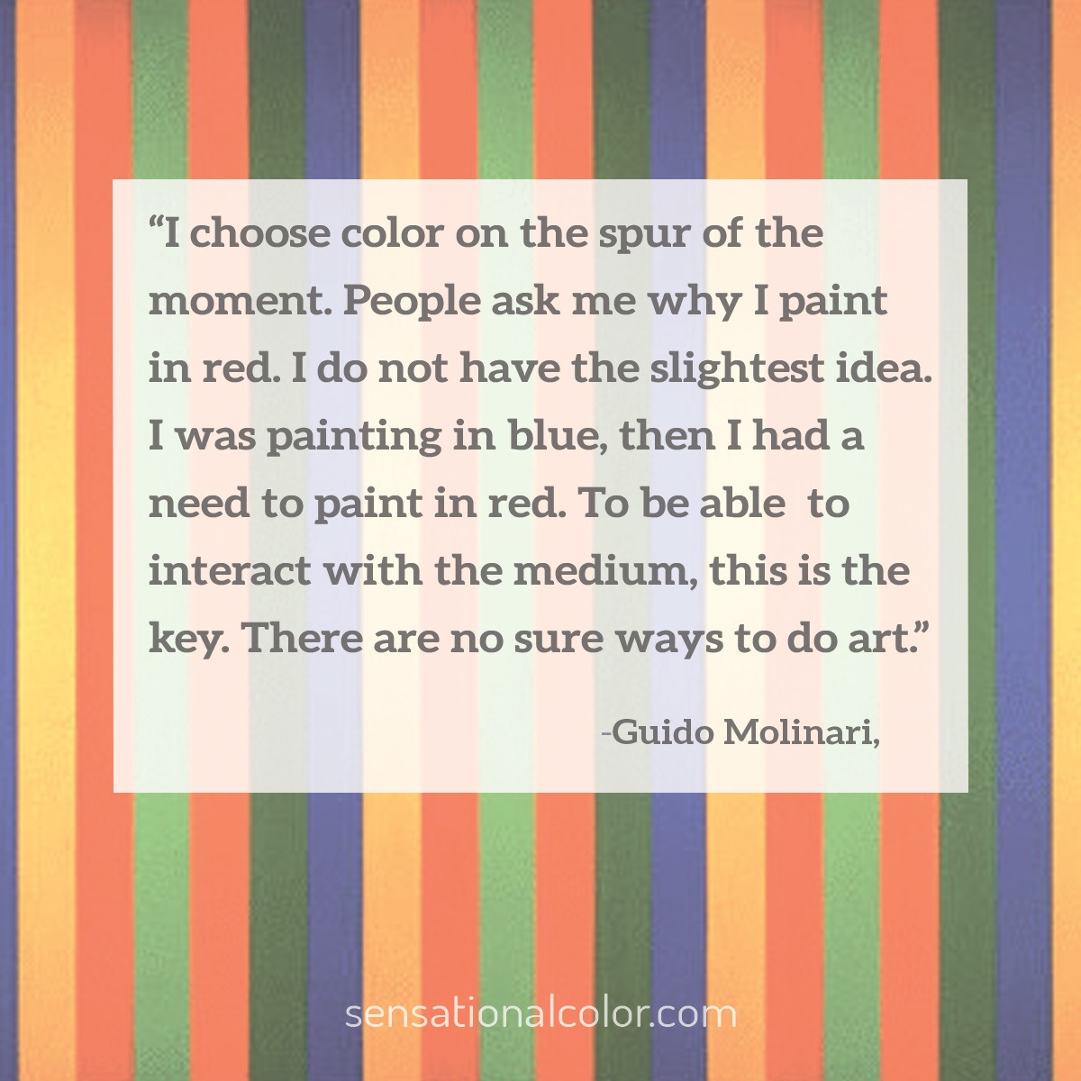 """I choose color on the spur of the moment. People ask me why I paint in red. I do not have the slightest idea. I was painting in blue, then I had a need to paint in red. To be able to interact with the medium, this is the key. There are no sure ways to do art."" - Guido Molinari"