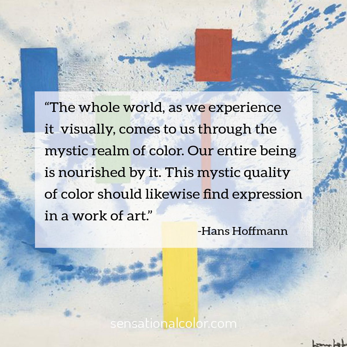 """The whole world, as we experience it visually, comes to us through the mystic realm of color. Our entire being is nourished by it. This mystic quality of color should likewise find expression in a work of art.""  - Hans Hofmann"