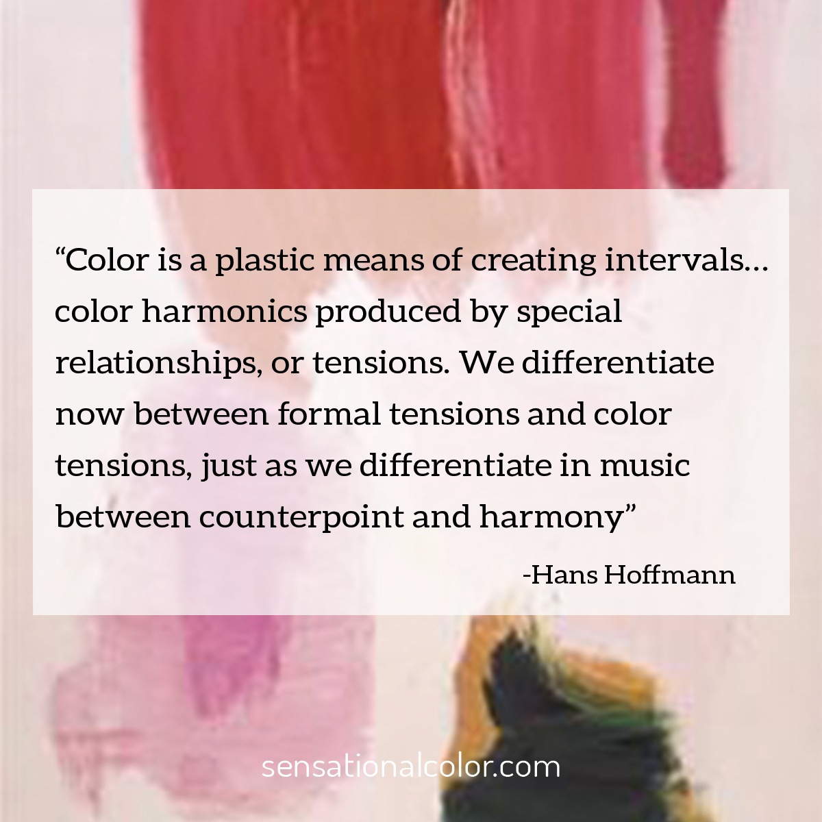 """Color is a plastic means of creating intervals… color harmonics produced by special relationships, or tensions. We differentiate now between formal tensions and color tensions, just as we differentiate in music between counterpoint and harmony.""  - Hans Hofmann"