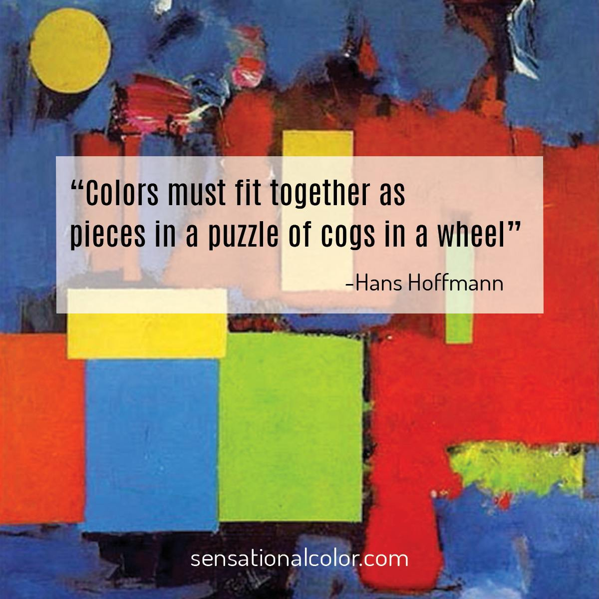 """Colors must fit together as pieces in a puzzle or cogs in a wheel.""  - Hans Hofmann"