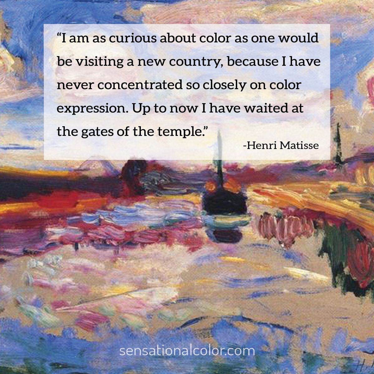 """I am as curious about color as one would be visiting a new country, because I have never concentrated so closely on color expression. Up to now I have waited at the gates of the temple."" - Henri Matisse"