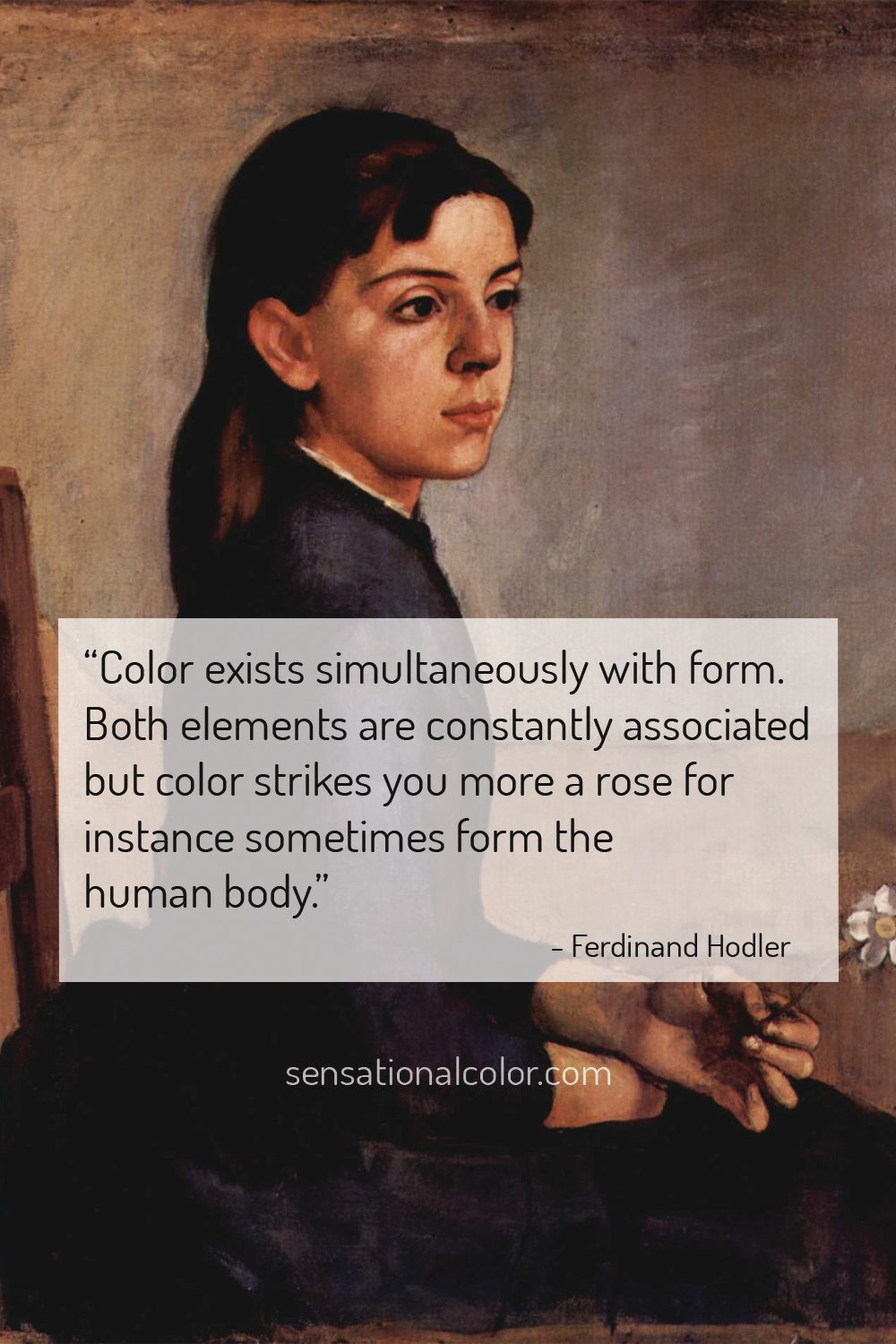 """Color exists simultaneously with form. Both elements are constantly associated but color strikes you more a rose for instance sometimes form the human body."" - Ferdinand Hodler"