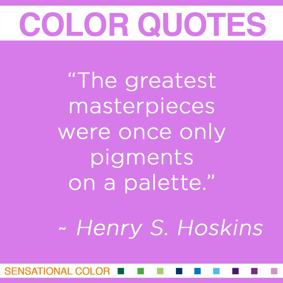 """The greatest masterpieces were once only pigments on a palette."" - Henry S. Hoskins"