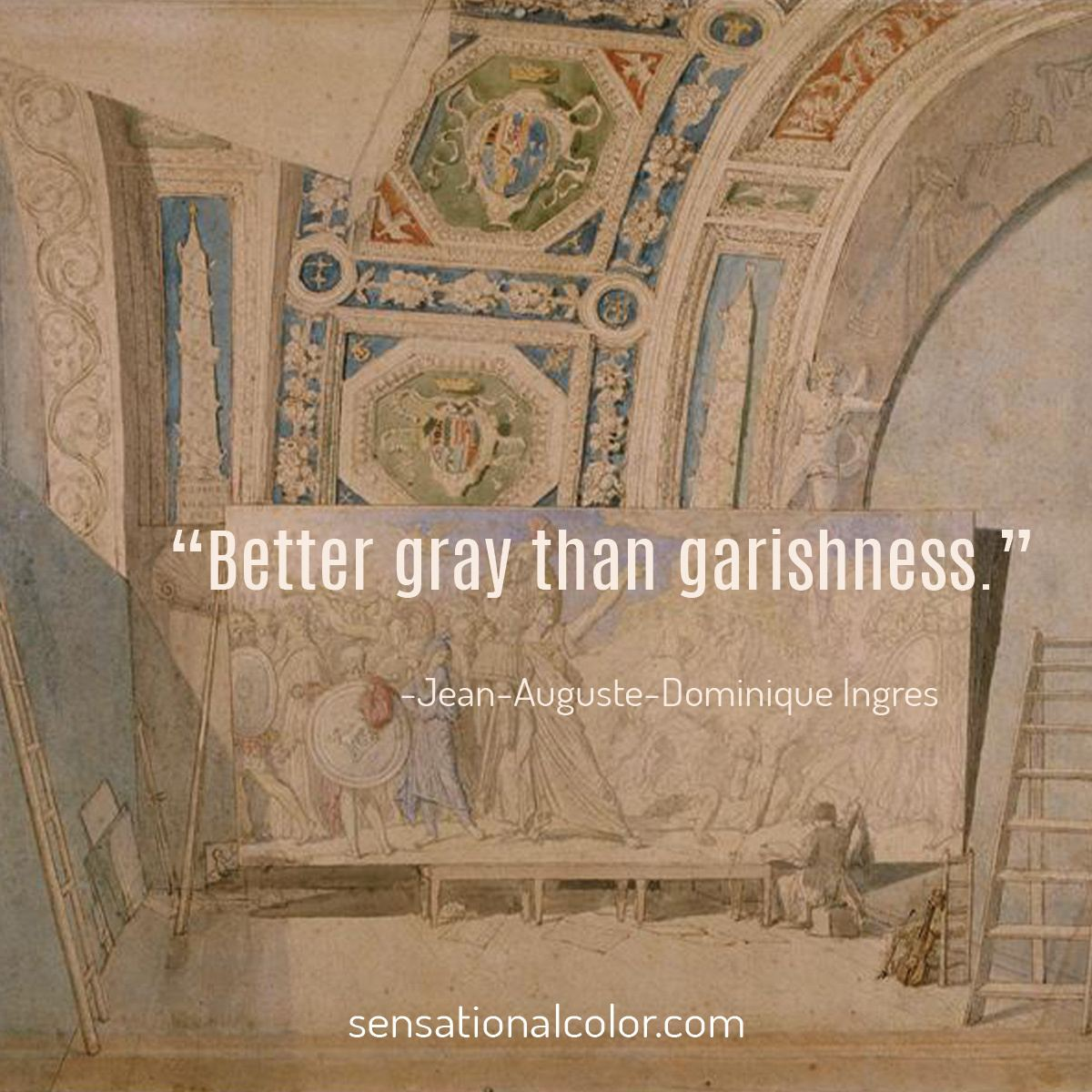 """Better gray than garishness."" - Jean-Auguste-Dominique Ingres"