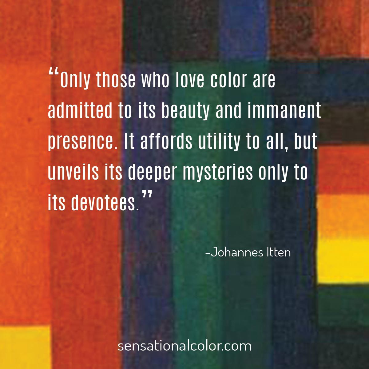"""Only those who love color are admitted to its beauty and immanent presence. It affords utility to all, but unveils its deeper mysteries only to its devotees."" - Johannes Itten"