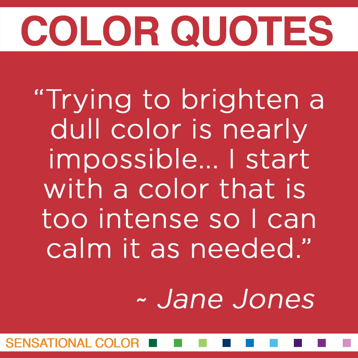 """Trying to brighten a dull color is nearly impossible… I start with a color that is too intense so I can calm it as needed."" - Jane Jones"