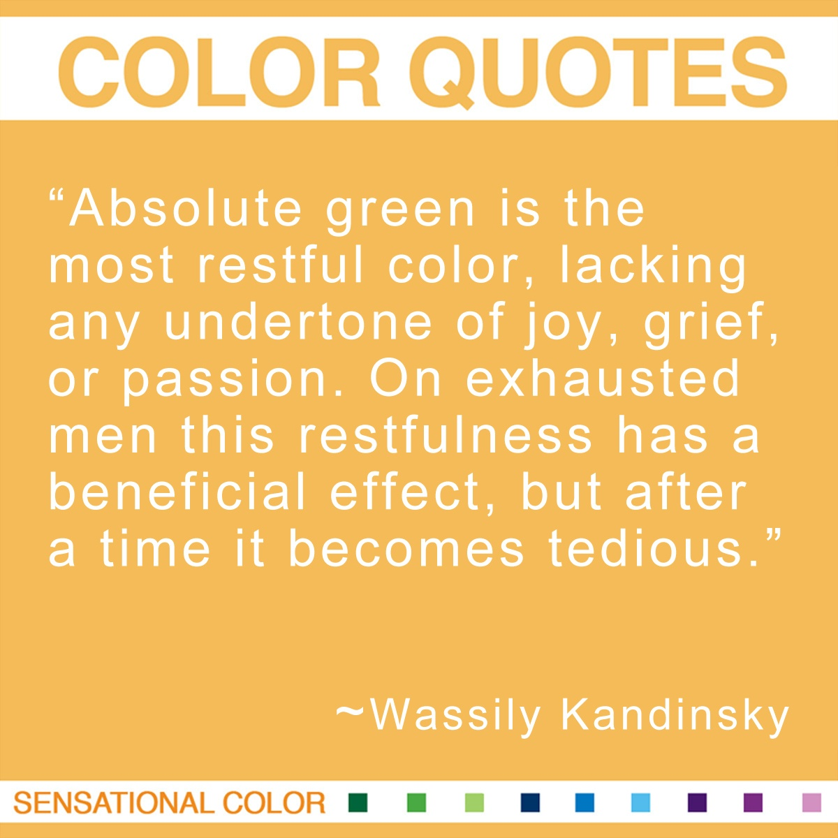"""Absolute green is the most restful color, lacking any undertone of joy, grief, or passion. On exhausted men this restfulness has a beneficial effect, but after a time it becomes tedious."" - Wassily Kandinsky"