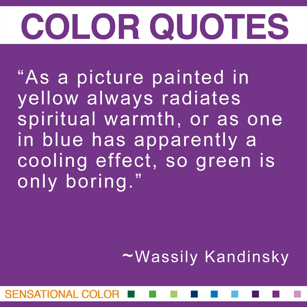 """As a picture painted in yellow always radiates spiritual warmth, or as one in blue has apparently a cooling effect, so green is only boring."" - Wassily Kandinsky"