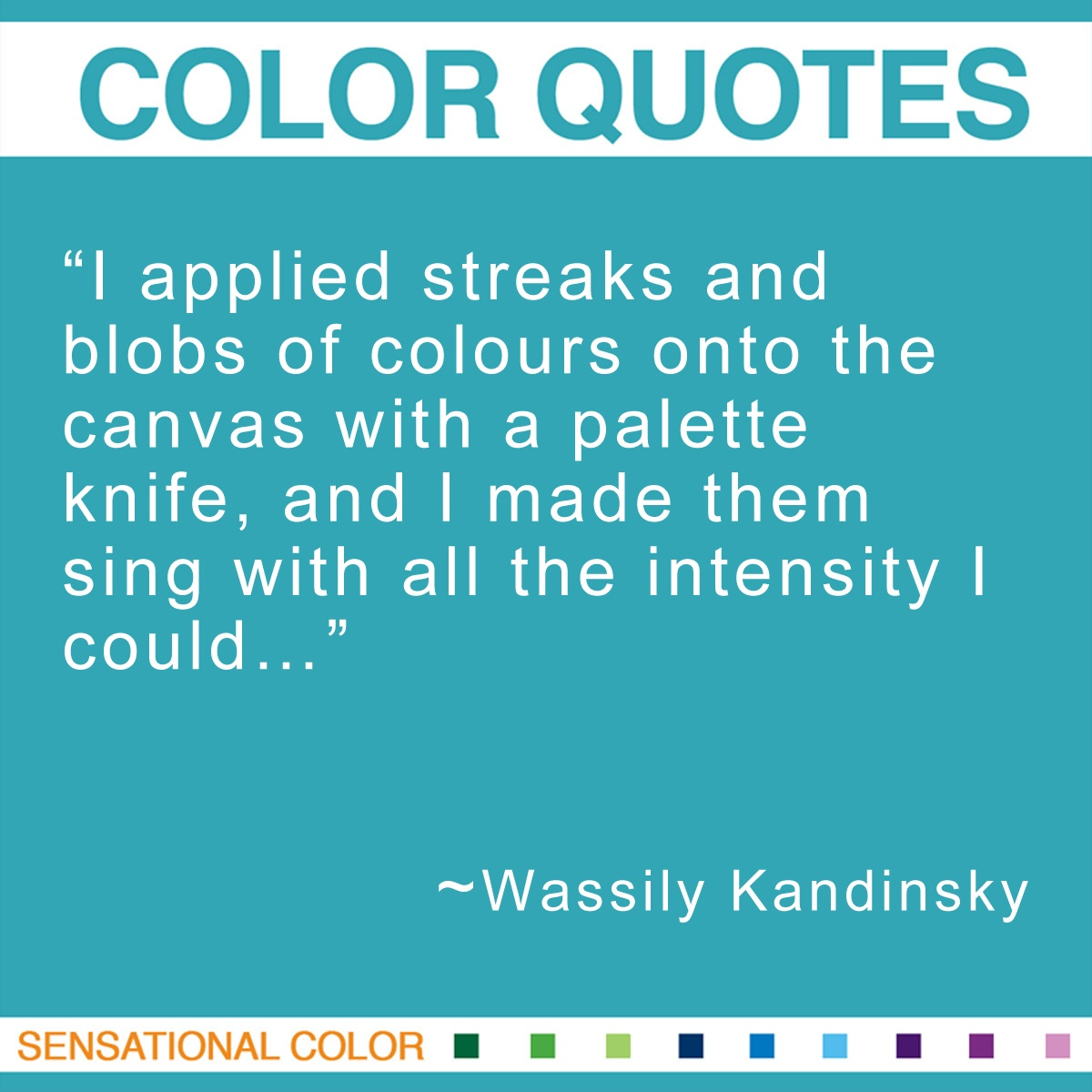"""I applied streaks and blobs of colours onto the canvas with a palette knife, and I made them sing with all the intensity I could…"" - Wassily Kandinsky"