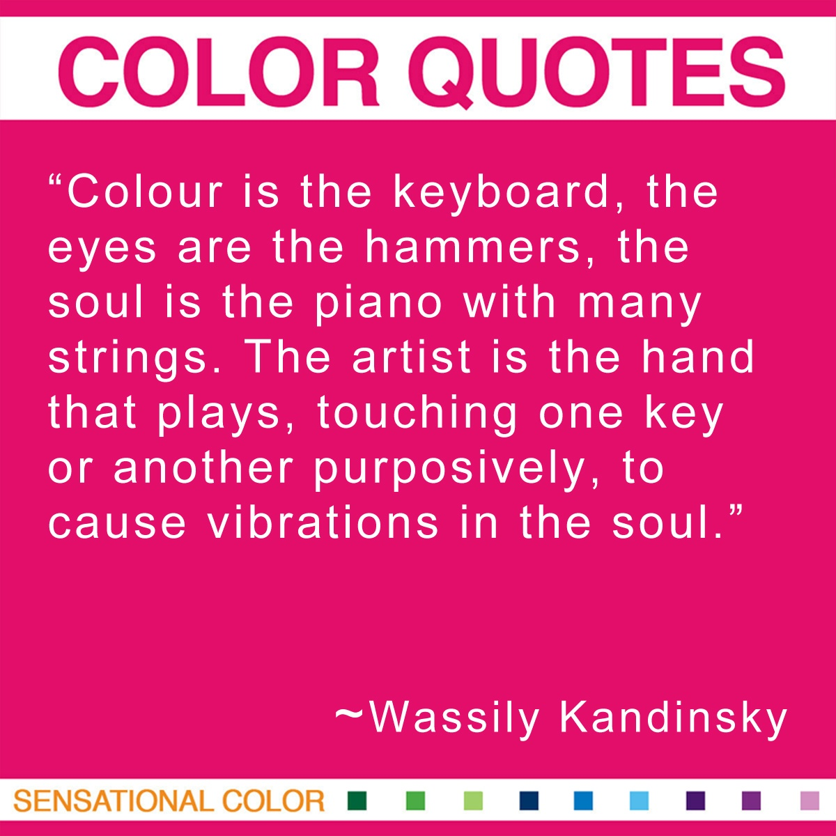 """Colour is the keyboard, the eyes are the hammers, the soul is the piano with many strings. The artist is the hand that plays, touching one key or another purposively, to cause vibrations in the soul.""  - Wassily Kandinsky"
