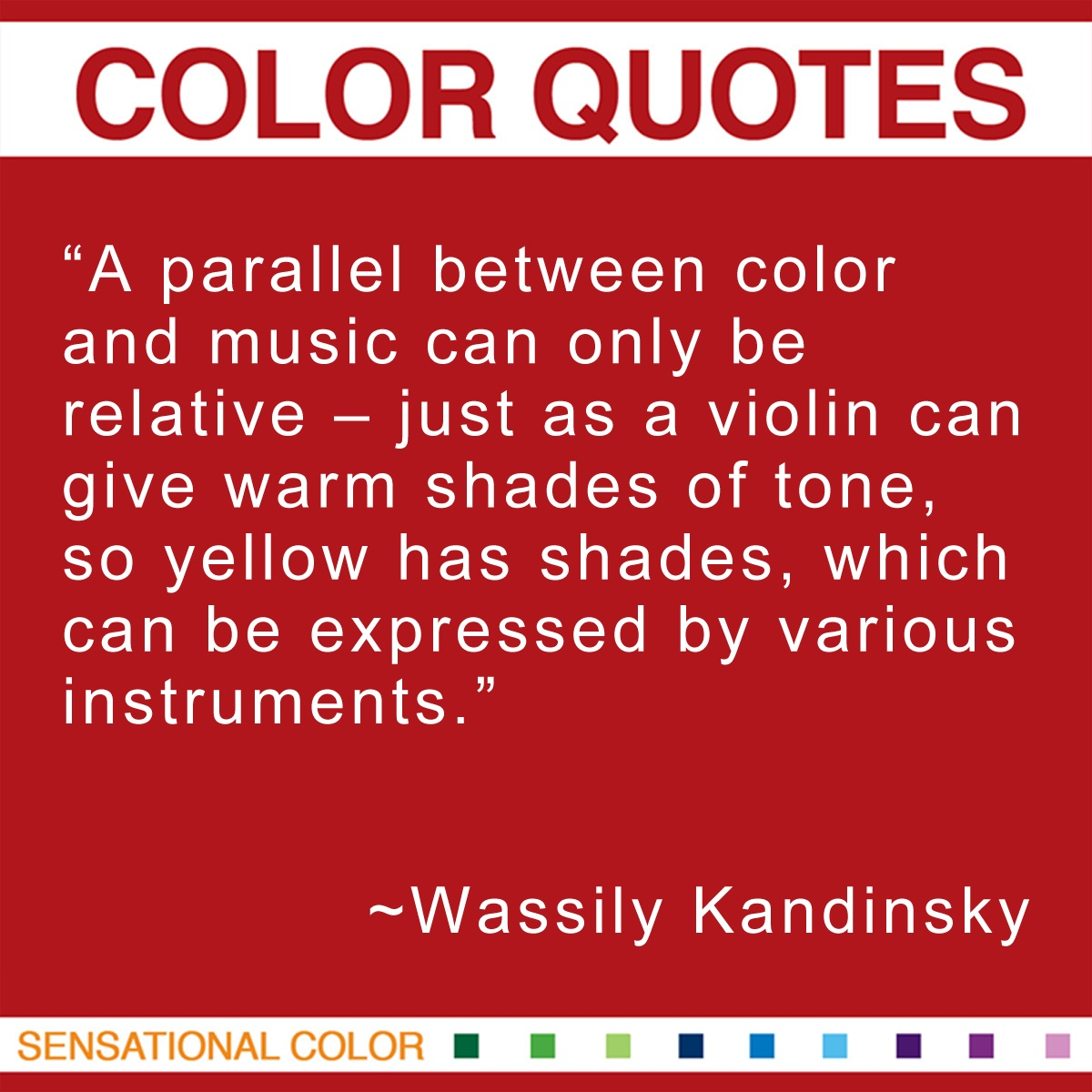 """A parallel between color and music can only be relative – just as a violin can give warm shades of tone, so yellow has shades, which can be expressed by various instruments."" - Wassily Kandinsky"