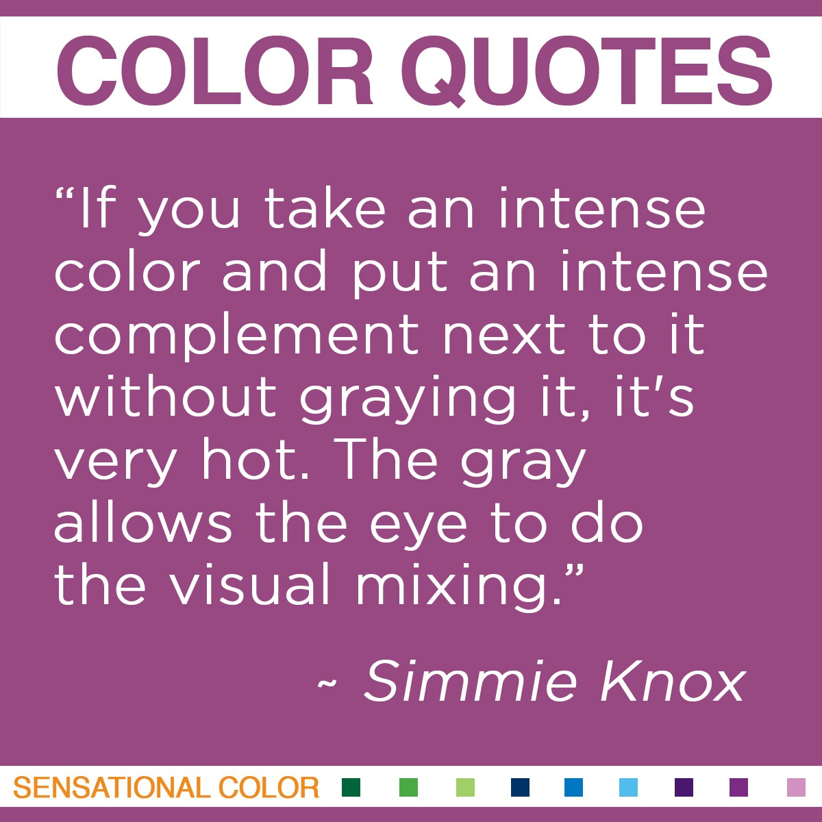 """""""If you take an intense color and put an intense complement next to it without graying it, it's very hot. The gray allows the eye to do the visual mixing."""" - Simmie Knox"""