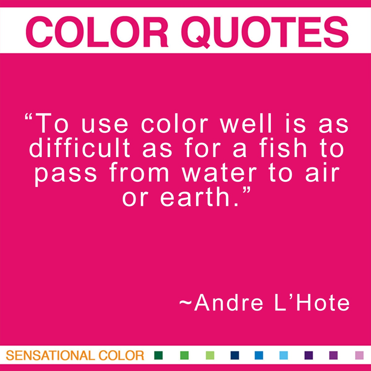 """""""To use color well is as difficult as for a fish to pass from water to air or earth."""" - Andre L'Hote"""