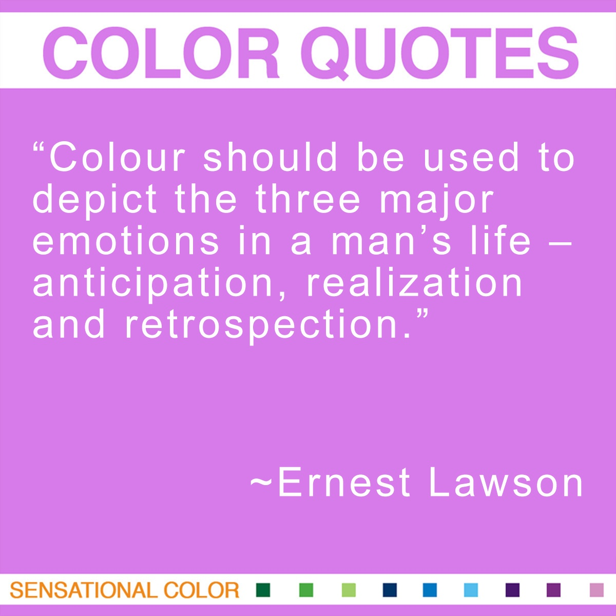 """""""Colour should be used to depict the three major emotions in a man's life – anticipation, realization and retrospection."""" - Ernest Lawson"""