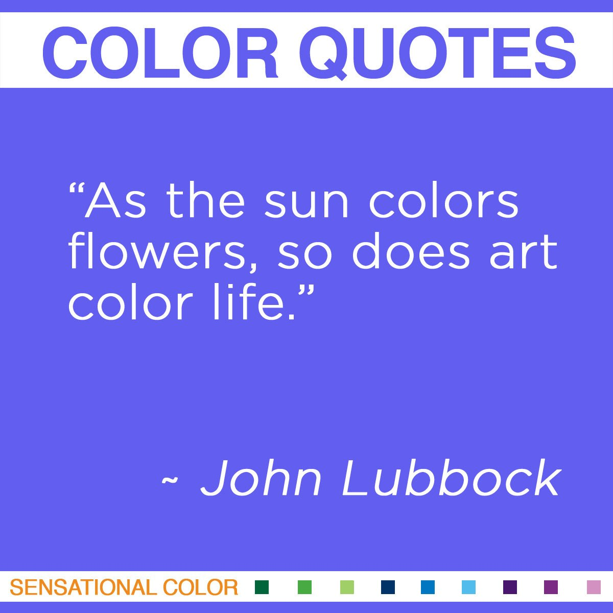 """""""As the sun colors flowers, so does art color life."""" - John Lubbock"""