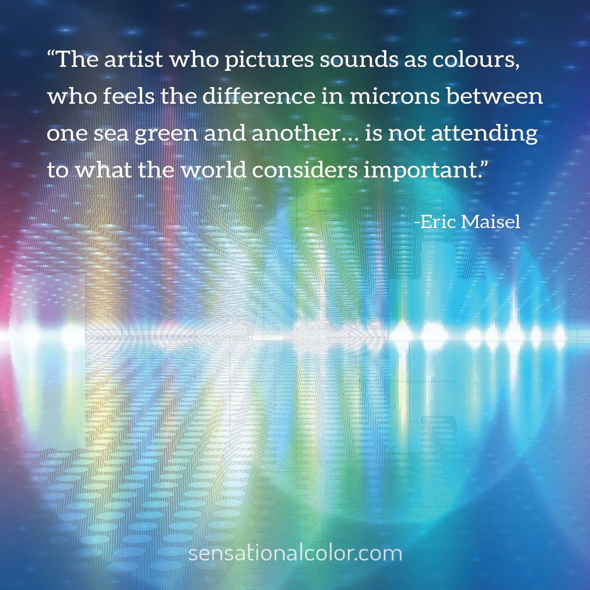 """The artist who pictures sounds as colours, who feels the difference in microns between one sea green and another… is not attending to what the world considers important."" - Eric Maisel"