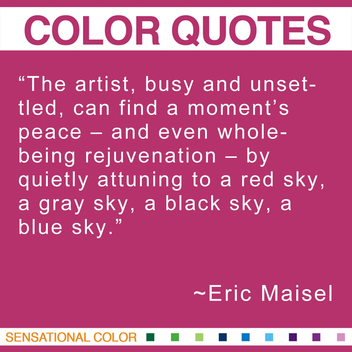 """The artist, busy and unsettled, can find a moment's peace – and even whole-being rejuvenation – by quietly attuning to a red sky, a gray sky, a black sky, a blue sky."" - Eric Maisel"