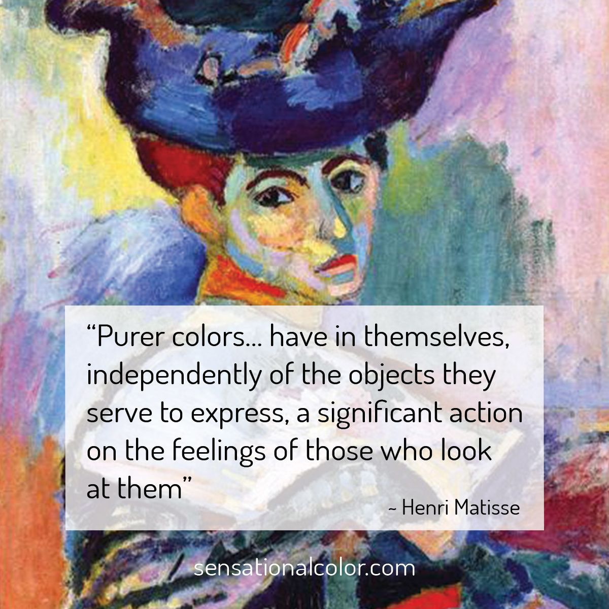 """Purer colors… have in themselves, independently of the objects they serve to express, a significant action on the feelings of those who look at them.""  - Henri Matisse"