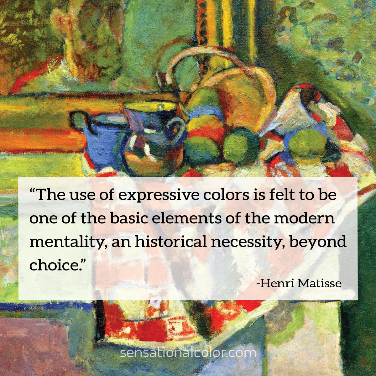 """The use of expressive colors is felt to be one of the basic elements of the modern mentality, an historical necessity, beyond choice."" - Henri Matisse"