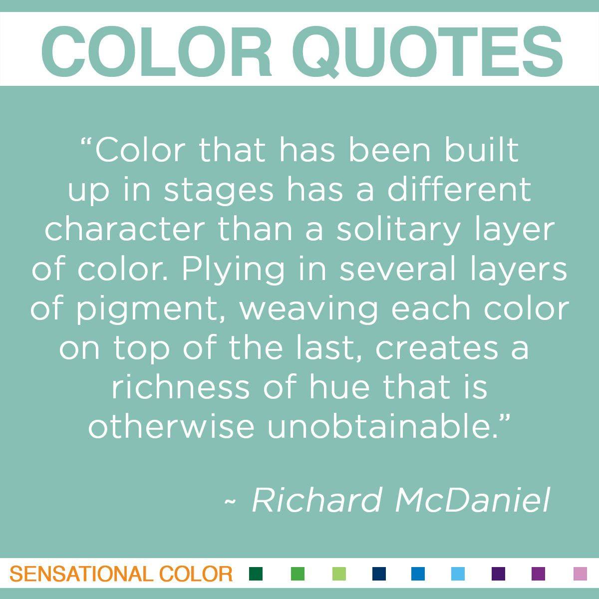 """Color that has been built up in stages has a different character than a solitary layer of color. Plying in several layers of pigment, weaving each color on top of the last, creates a richness of hue that is otherwise unobtainable."" - Richard McDaniel"