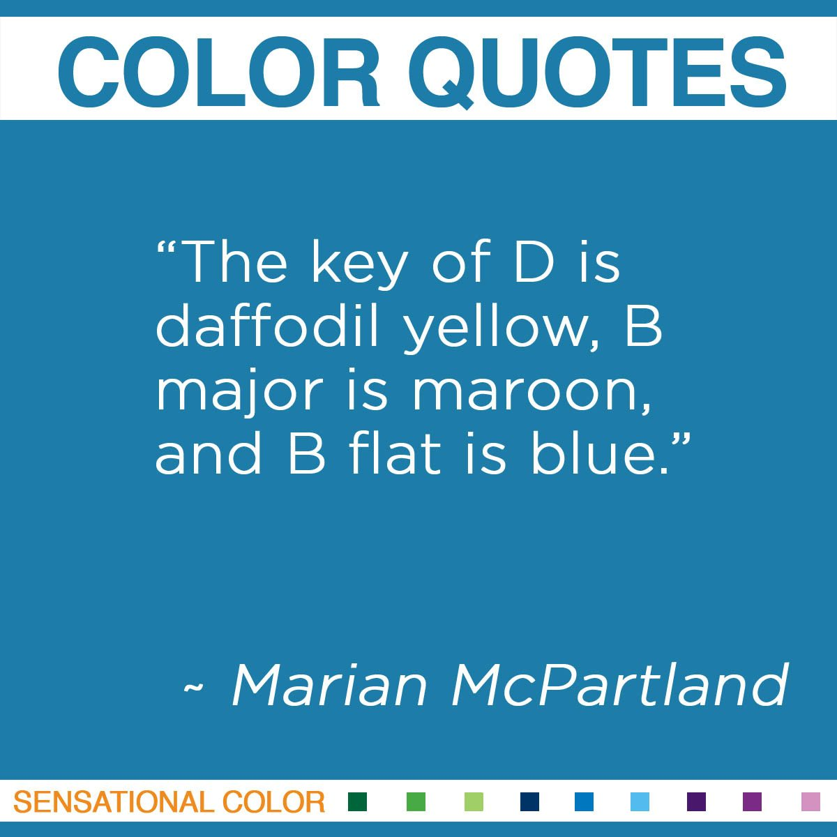 """The key of D is daffodil yellow, B major is maroon, and B flat is blue."" - Marian McPartland"
