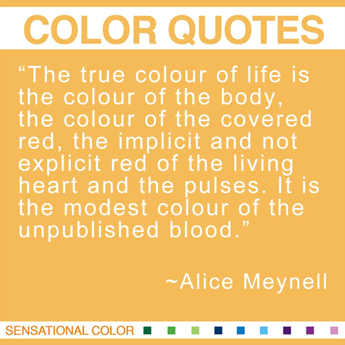 """The true colour of life is the colour of the body, the colour of the covered red, the implicit and not explicit red of the living heart and the pulses. It is the modest colour of the unpublished blood."" - Alice Meynell"